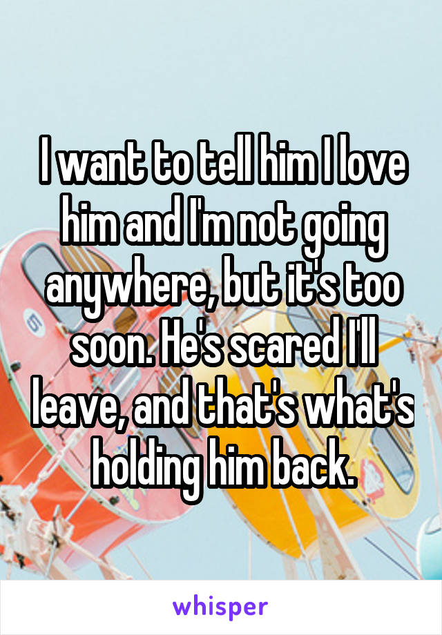 I want to tell him I love him and I'm not going anywhere, but it's too soon. He's scared I'll leave, and that's what's holding him back.