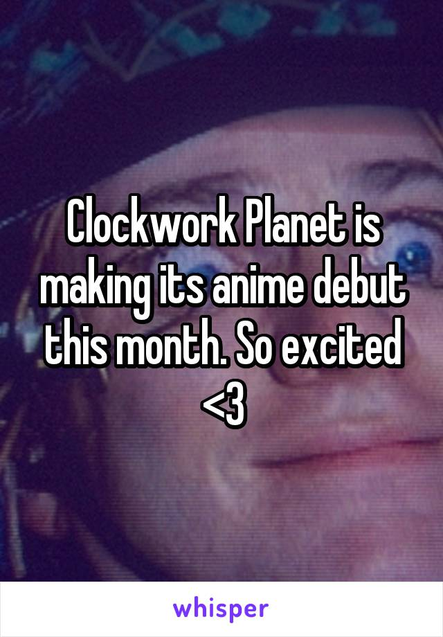 Clockwork Planet is making its anime debut this month. So excited <3