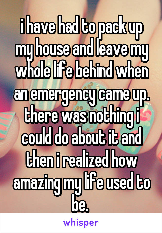 i have had to pack up my house and leave my whole life behind when an emergency came up. there was nothing i could do about it and then i realized how amazing my life used to be.