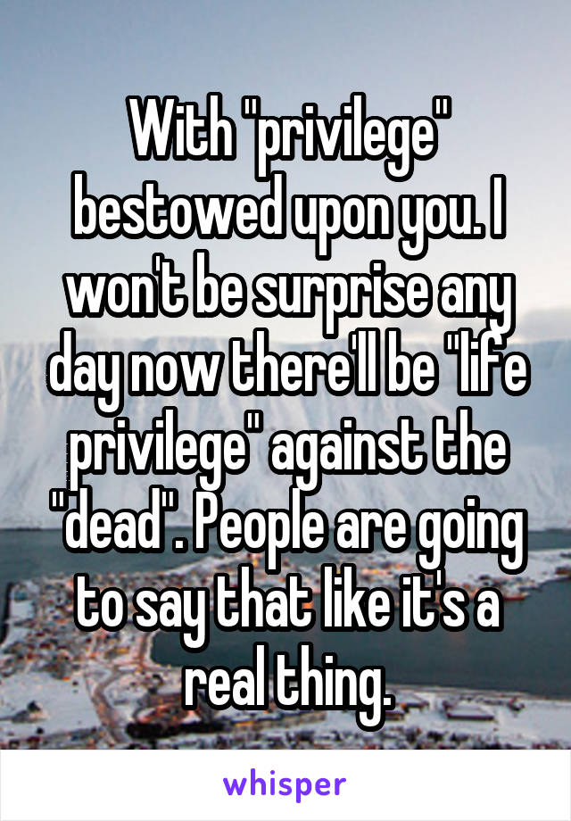 """With """"privilege"""" bestowed upon you. I won't be surprise any day now there'll be """"life privilege"""" against the """"dead"""". People are going to say that like it's a real thing."""