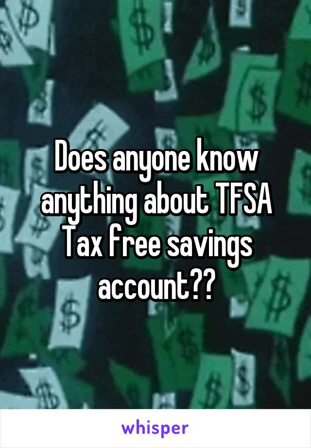 Does anyone know anything about TFSA Tax free savings account??