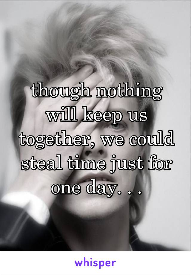 though nothing will keep us together, we could steal time just for one day. . .