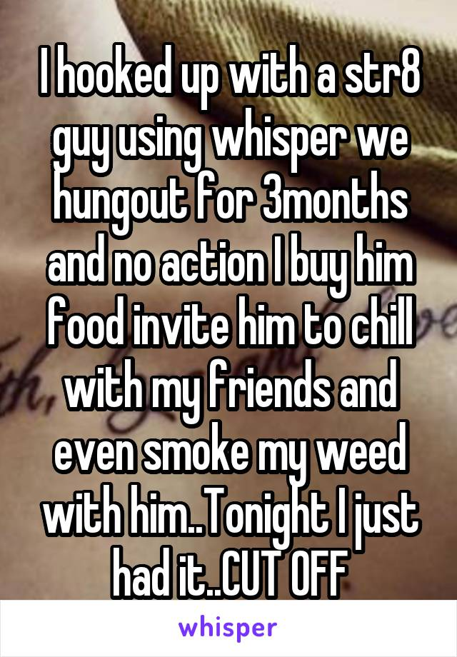 I hooked up with a str8 guy using whisper we hungout for 3months and no action I buy him food invite him to chill with my friends and even smoke my weed with him..Tonight I just had it..CUT OFF