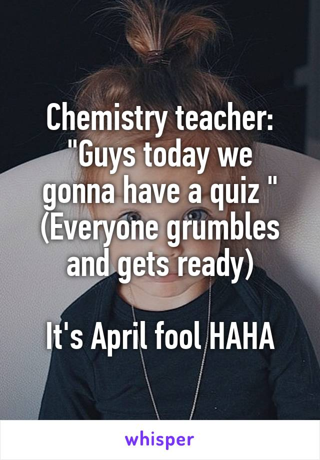 """Chemistry teacher: """"Guys today we gonna have a quiz """" (Everyone grumbles and gets ready)  It's April fool HAHA"""