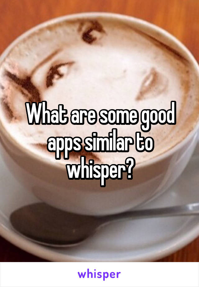 What are some good apps similar to whisper?