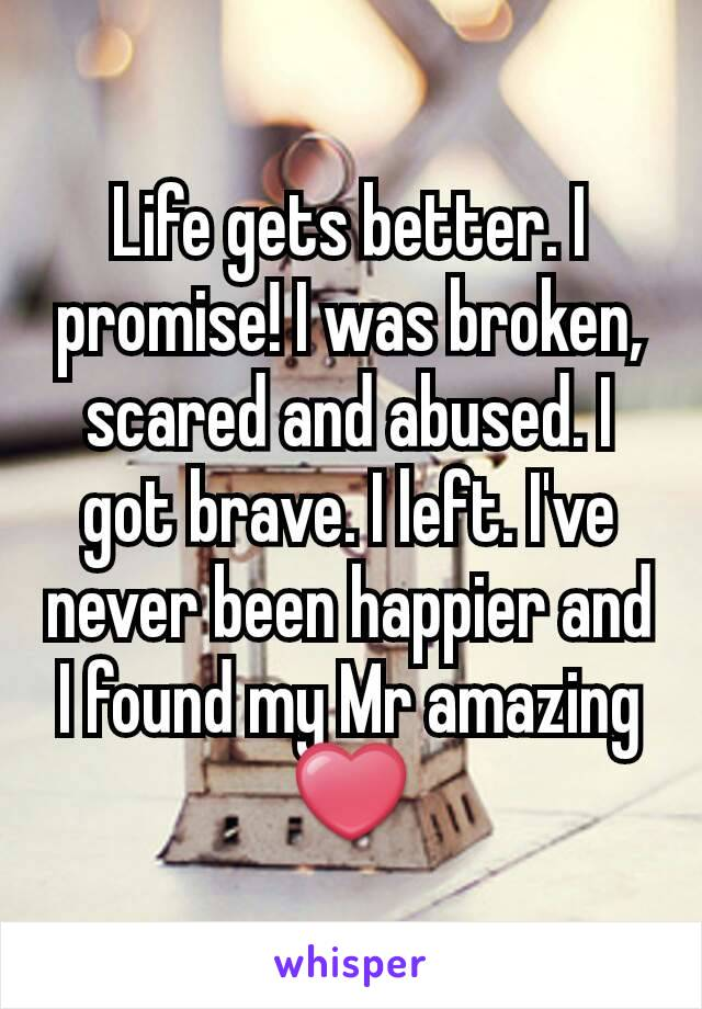 Life gets better. I promise! I was broken, scared and abused. I got brave. I left. I've never been happier and I found my Mr amazing ❤️