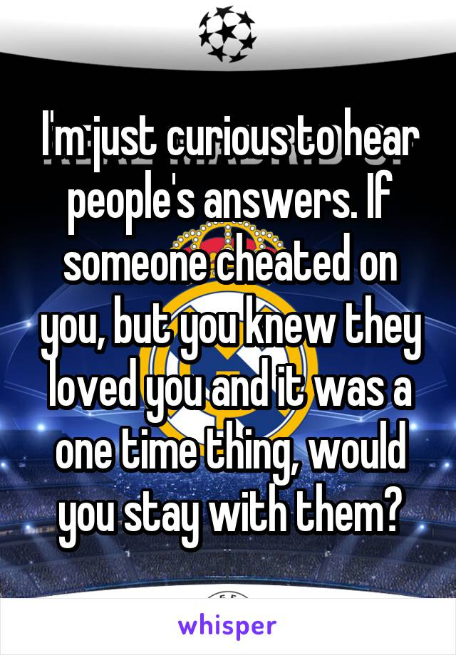 I'm just curious to hear people's answers. If someone cheated on you, but you knew they loved you and it was a one time thing, would you stay with them?