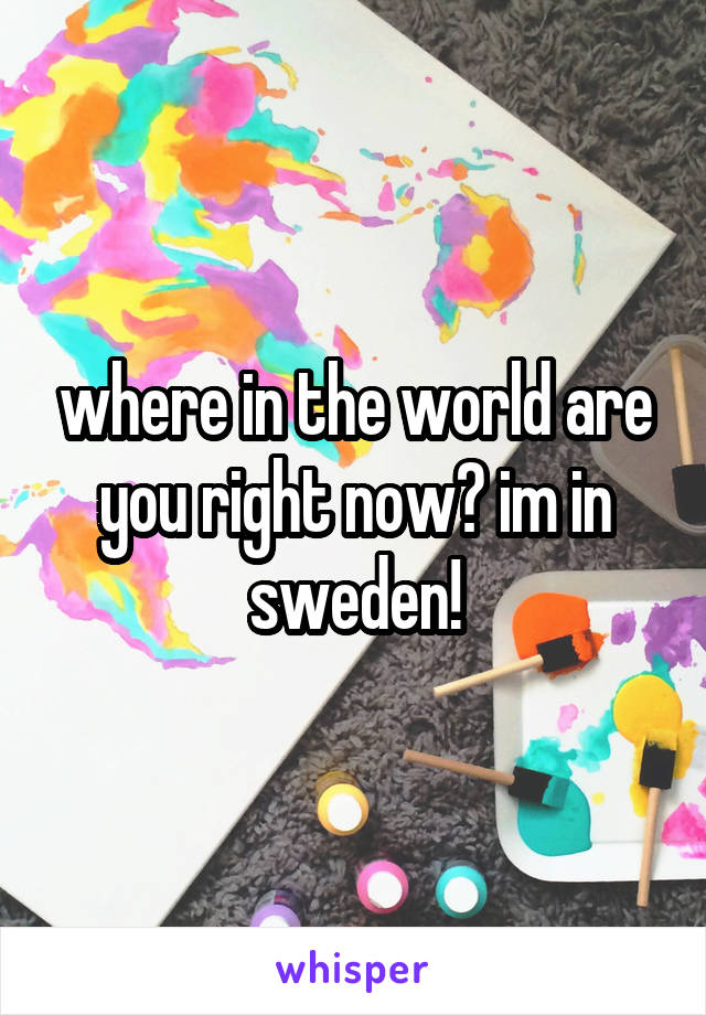 where in the world are you right now? im in sweden!