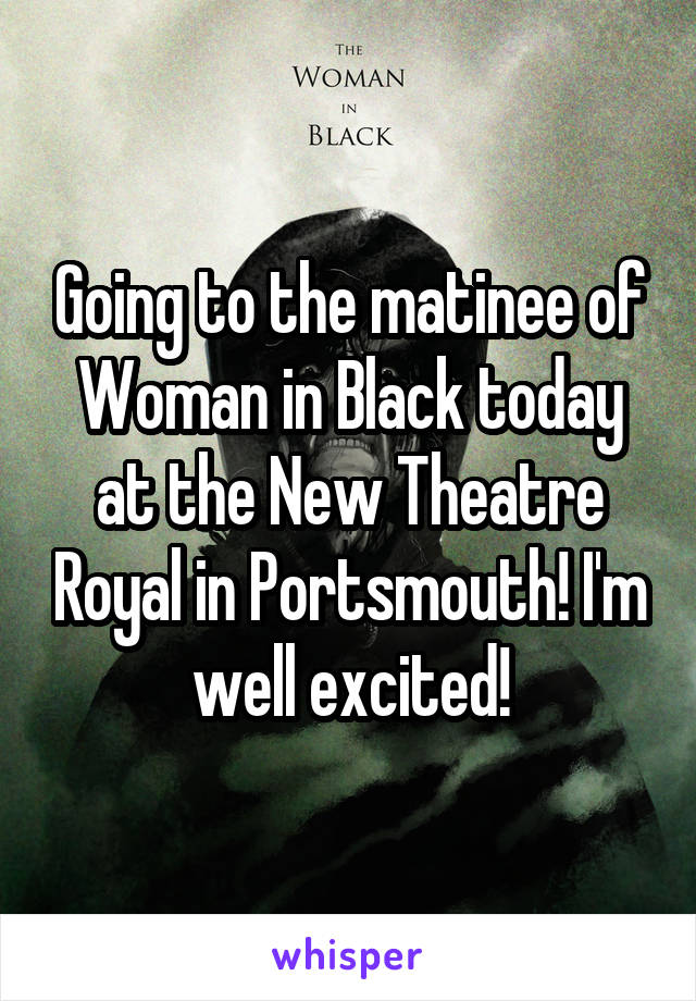 Going to the matinee of Woman in Black today at the New Theatre Royal in Portsmouth! I'm well excited!