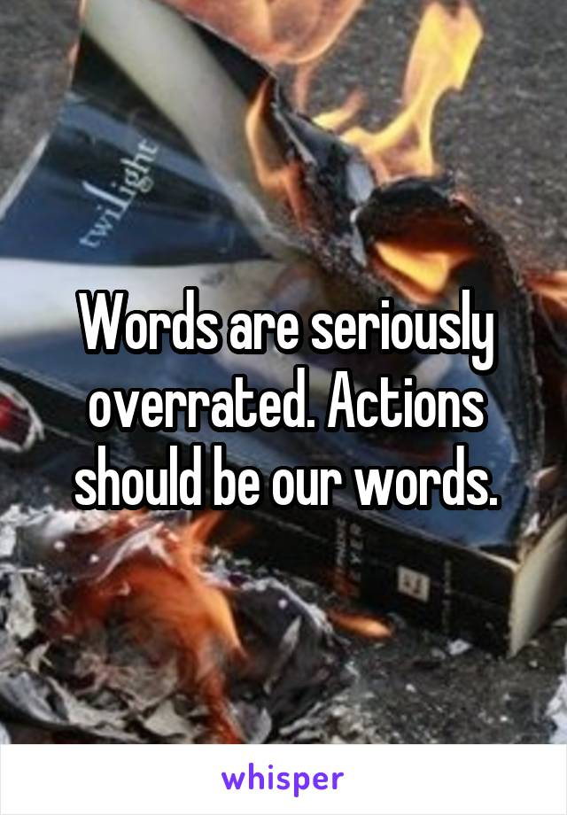 Words are seriously overrated. Actions should be our words.