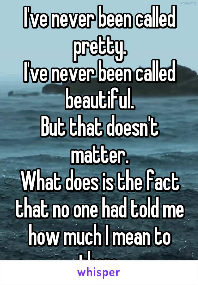 I've never been called pretty. I've never been called beautiful. But that doesn't matter. What does is the fact that no one had told me how much I mean to them.