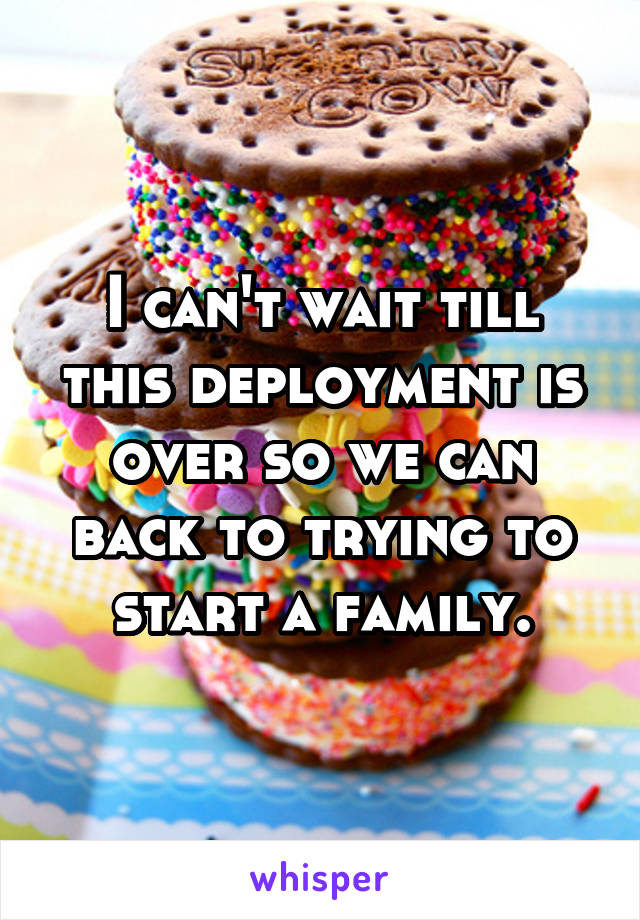 I can't wait till this deployment is over so we can back to trying to start a family.
