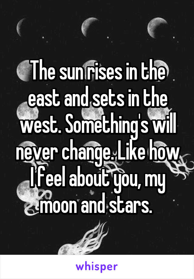The sun rises in the east and sets in the west. Something's will never change. Like how I feel about you, my moon and stars.