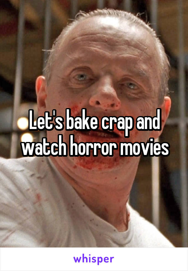 Let's bake crap and watch horror movies