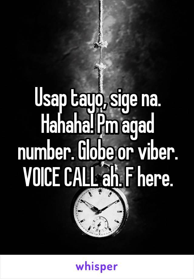Usap tayo, sige na. Hahaha! Pm agad number. Globe or viber. VOICE CALL ah. F here.