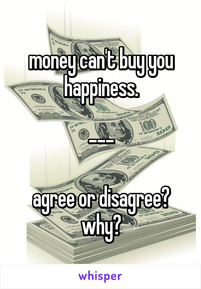 money can't buy you happiness.  ---  agree or disagree? why?