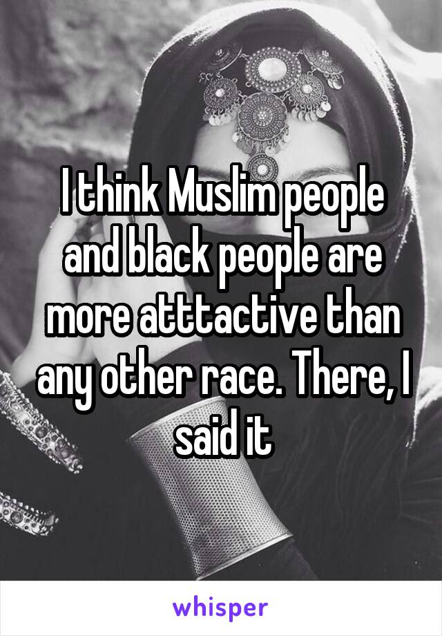 I think Muslim people and black people are more atttactive than any other race. There, I said it