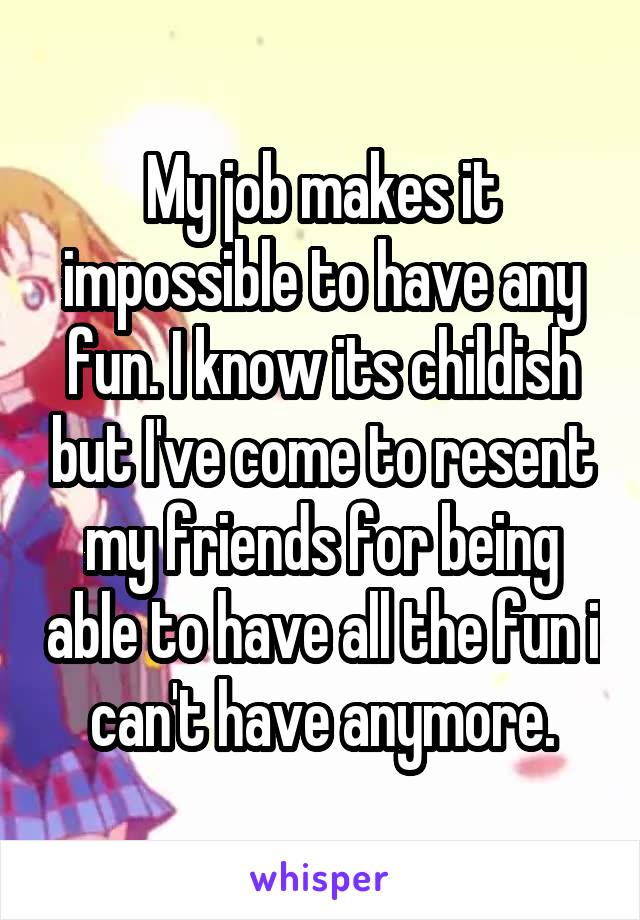 My job makes it impossible to have any fun. I know its childish but I've come to resent my friends for being able to have all the fun i can't have anymore.