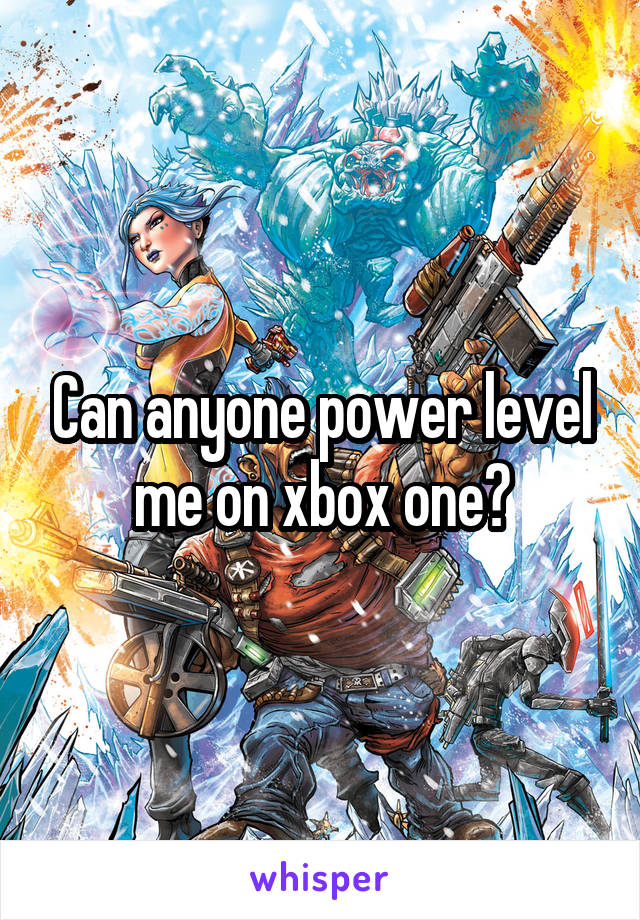 Can anyone power level me on xbox one?