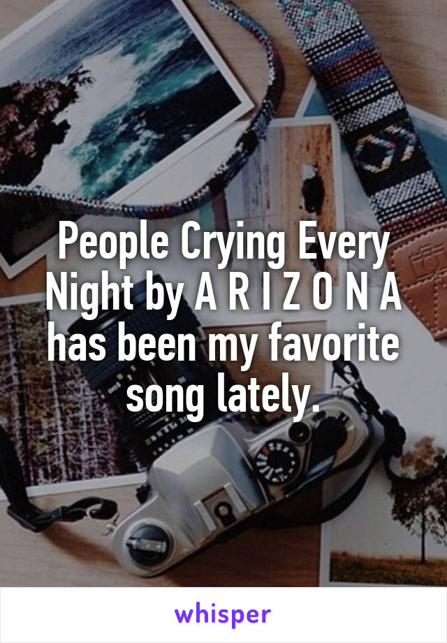 People Crying Every Night by A R I Z O N A has been my favorite song lately.