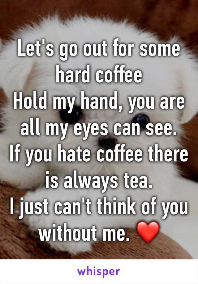 Let's go out for some hard coffee Hold my hand, you are all my eyes can see. If you hate coffee there is always tea. I just can't think of you without me. ❤️