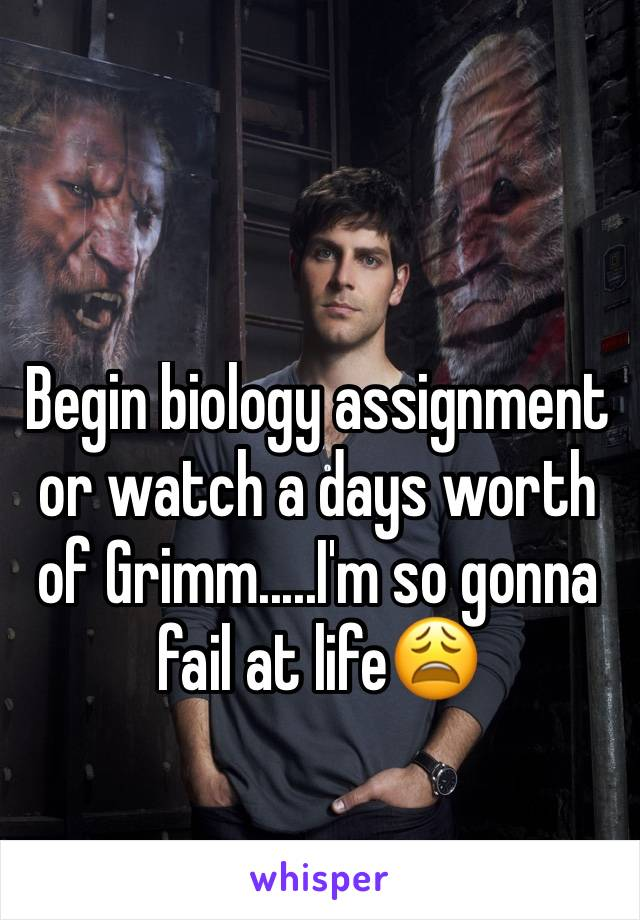Begin biology assignment or watch a days worth of Grimm.....I'm so gonna fail at life😩
