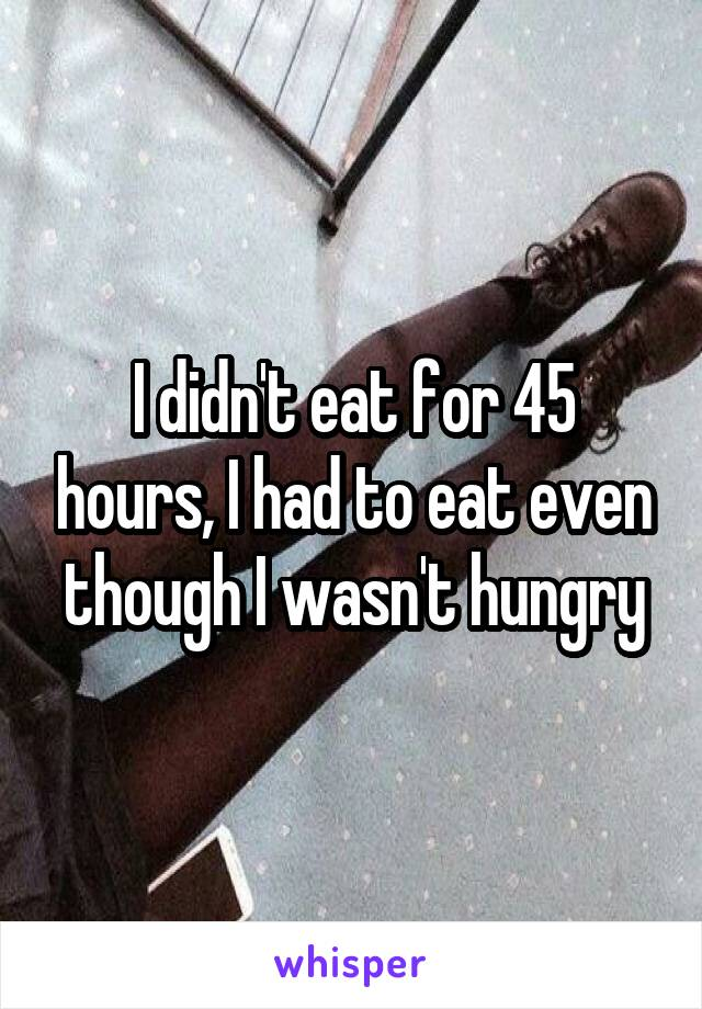 I didn't eat for 45 hours, I had to eat even though I wasn't hungry