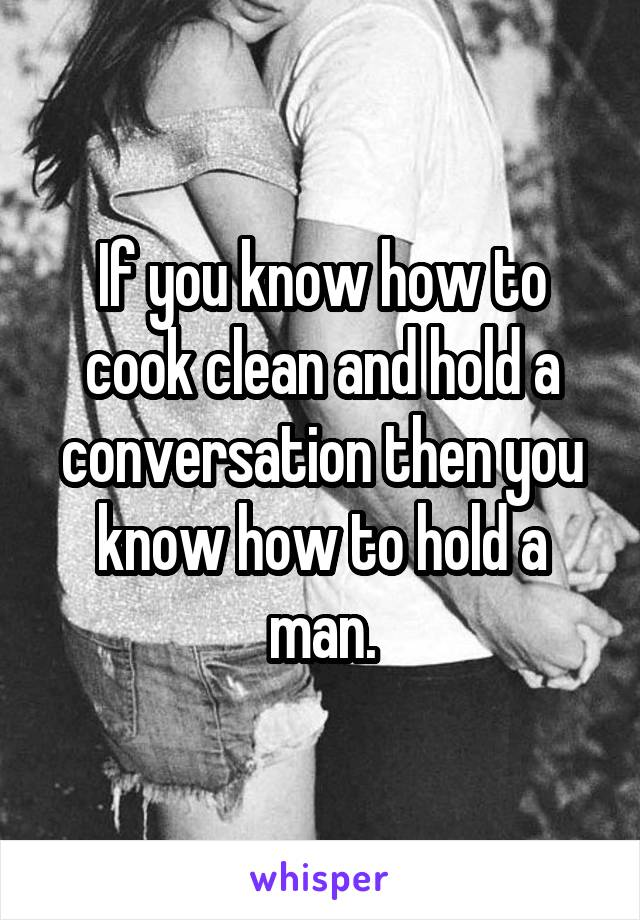 If you know how to cook clean and hold a conversation then you know how to hold a man.