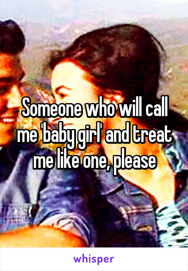 Someone who will call me 'baby girl' and treat me like one, please