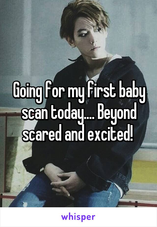 Going for my first baby scan today.... Beyond scared and excited!