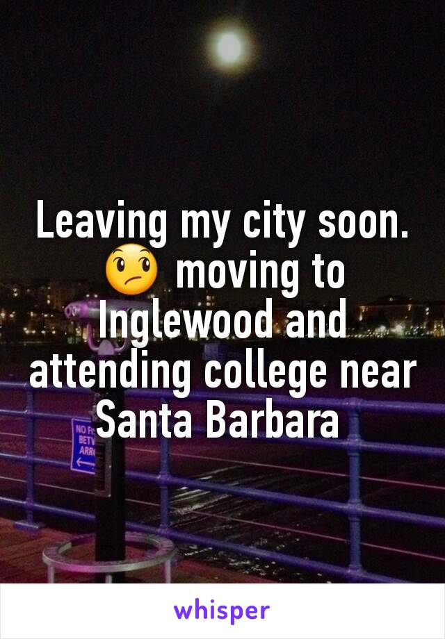 Leaving my city soon. 😞 moving to Inglewood and attending college near Santa Barbara