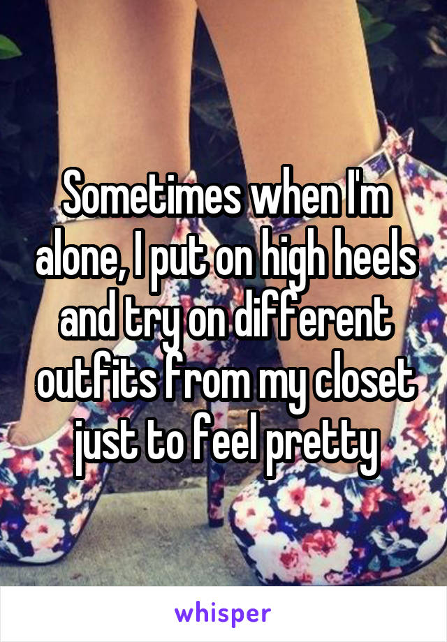 Sometimes when I'm alone, I put on high heels and try on different outfits from my closet just to feel pretty