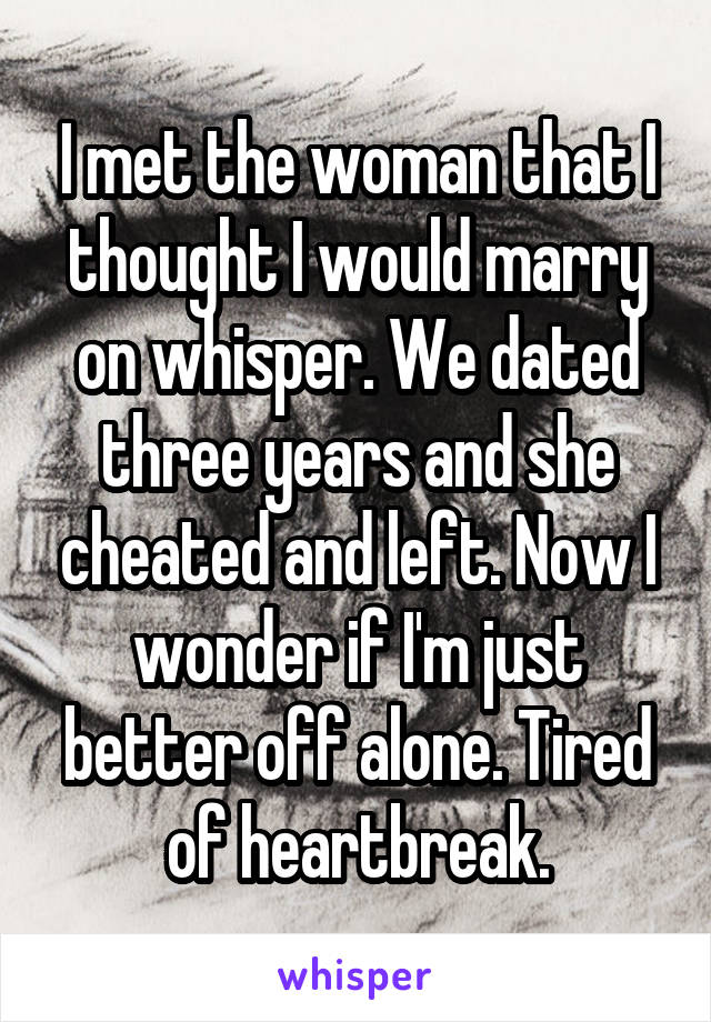 I met the woman that I thought I would marry on whisper. We dated three years and she cheated and left. Now I wonder if I'm just better off alone. Tired of heartbreak.