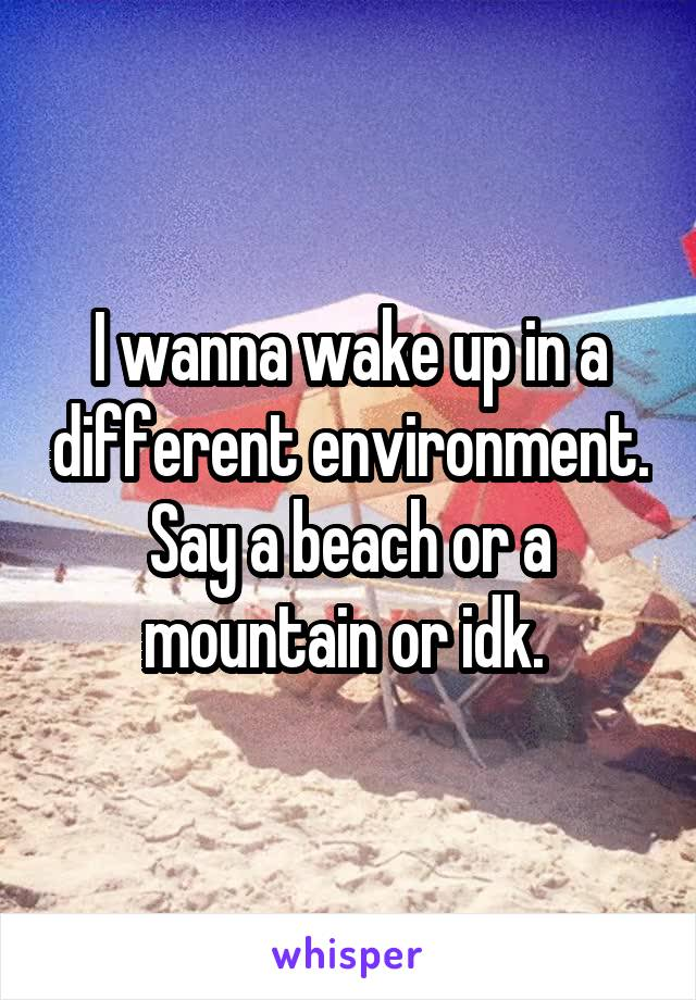 I wanna wake up in a different environment. Say a beach or a mountain or idk.