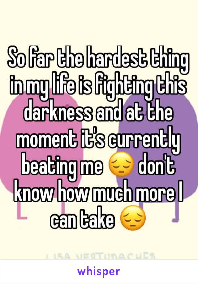 So far the hardest thing in my life is fighting this darkness and at the moment it's currently beating me 😔 don't know how much more I can take 😔