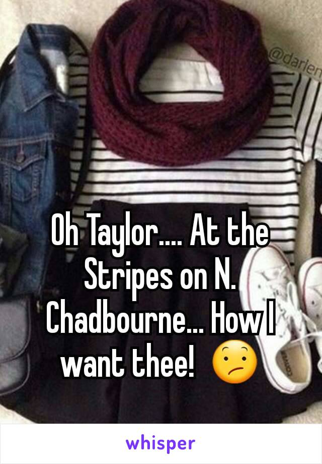 Oh Taylor.... At the Stripes on N. Chadbourne... How I want thee!  😕