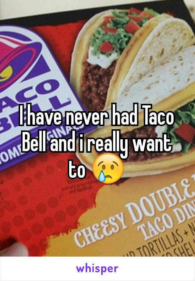 I have never had Taco Bell and i really want to 😢