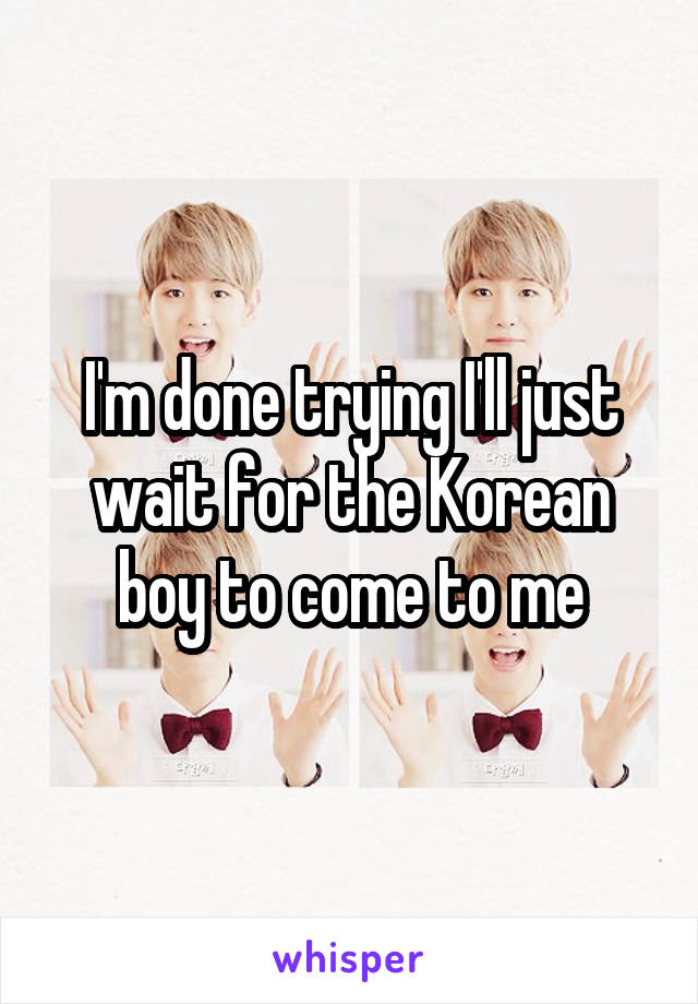 I'm done trying I'll just wait for the Korean boy to come to me