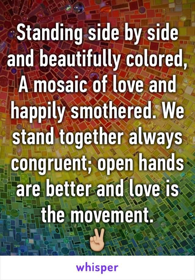 Standing side by side and beautifully colored, A mosaic of love and happily smothered. We stand together always congruent; open hands are better and love is the movement.  ✌🏼