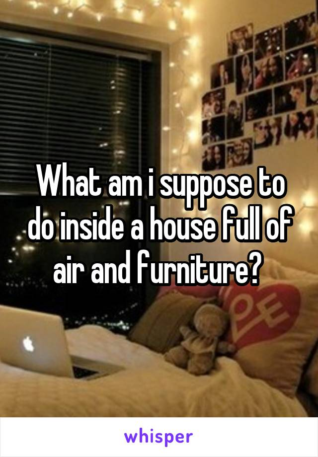 What am i suppose to do inside a house full of air and furniture?