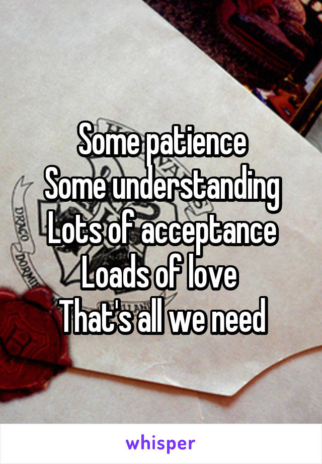 Some patience Some understanding Lots of acceptance Loads of love  That's all we need