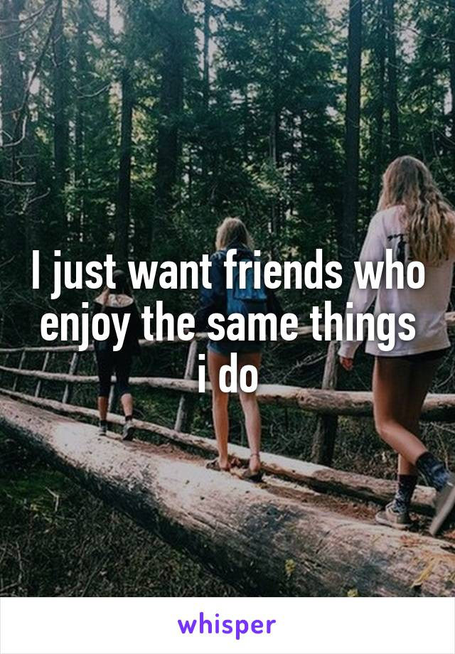 I just want friends who enjoy the same things i do