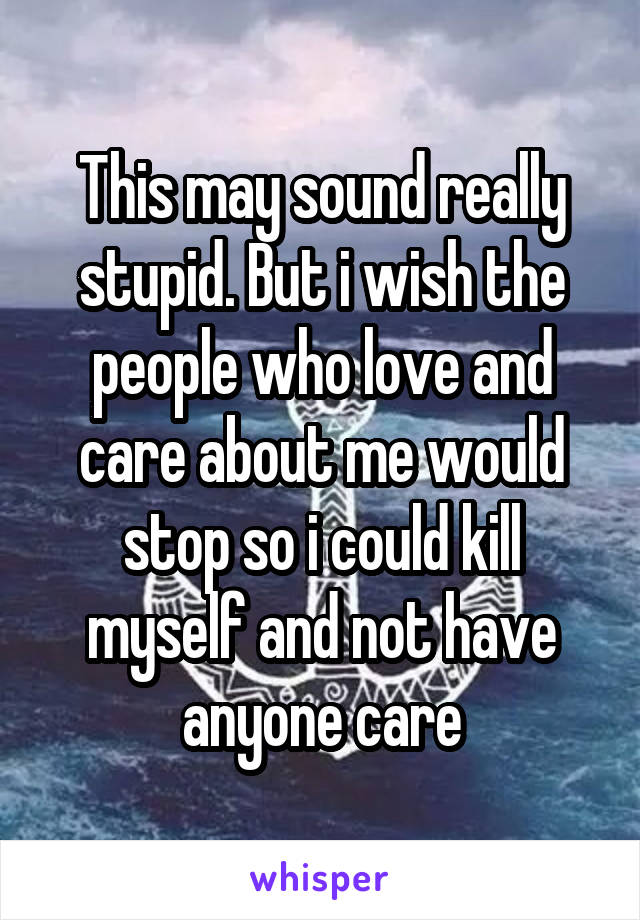 This may sound really stupid. But i wish the people who love and care about me would stop so i could kill myself and not have anyone care
