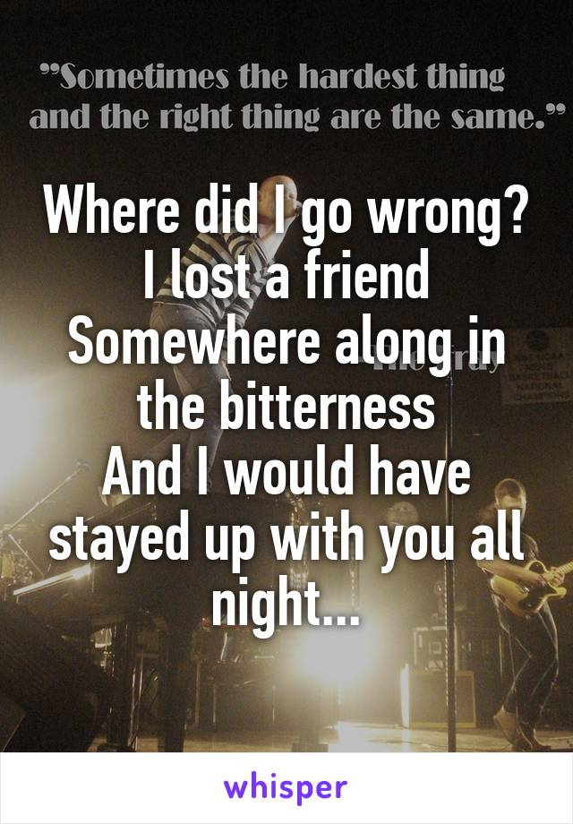 Where did I go wrong? I lost a friend Somewhere along in the bitterness And I would have stayed up with you all night...
