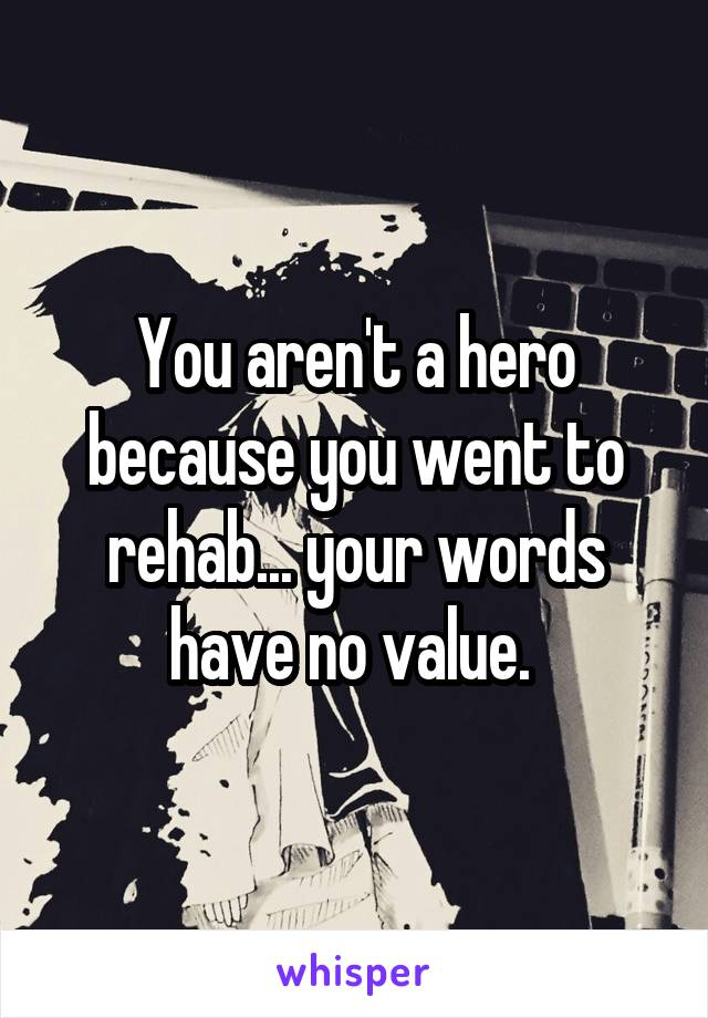 You aren't a hero because you went to rehab... your words have no value.