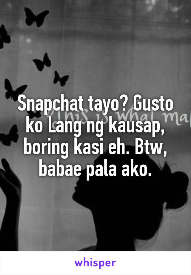 Snapchat tayo? Gusto ko Lang ng kausap, boring kasi eh. Btw, babae pala ako.