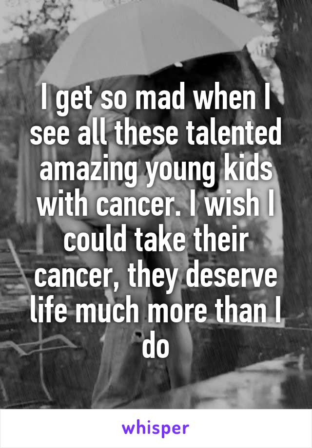 I get so mad when I see all these talented amazing young kids with cancer. I wish I could take their cancer, they deserve life much more than I do