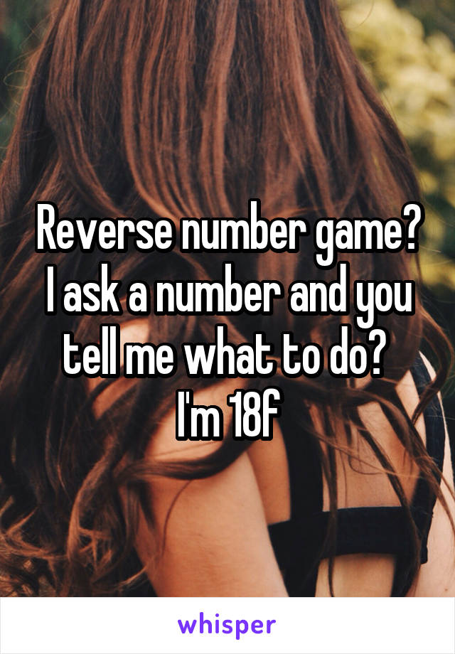 Reverse number game? I ask a number and you tell me what to do?  I'm 18f