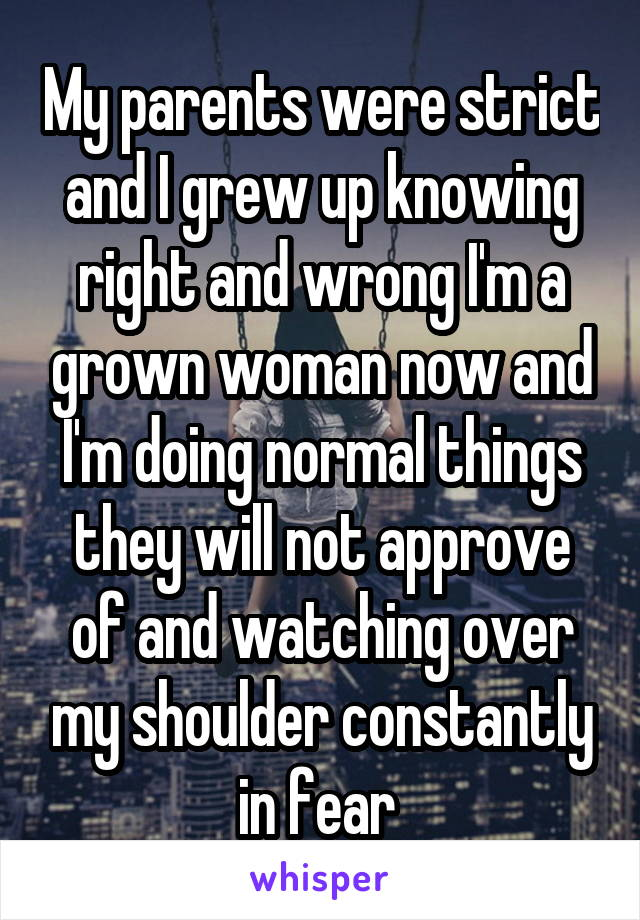 My parents were strict and I grew up knowing right and wrong I'm a grown woman now and I'm doing normal things they will not approve of and watching over my shoulder constantly in fear