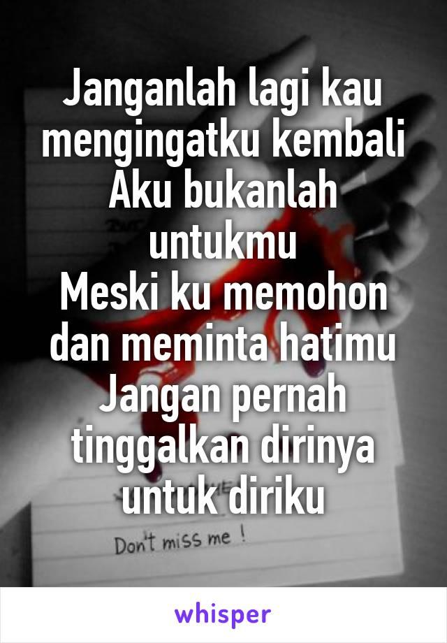 Janganlah lagi kau mengingatku kembali Aku bukanlah untukmu Meski ku memohon dan meminta hatimu Jangan pernah tinggalkan dirinya untuk diriku